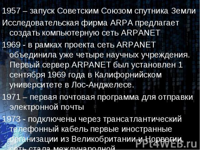 1957 – запуск Советским Союзом спутника Земли 1957 – запуск Советским Союзом спутника Земли Исследовательская фирма ARPA предлагает создать компьютерную сеть ARPANET 1969 - в рамках проекта сеть ARPANET объединила уже четыре научных учреждения. Перв…