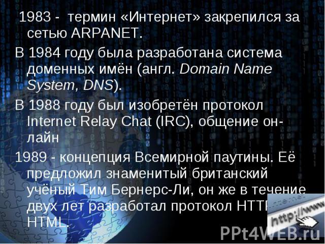 1983 - термин «Интернет» закрепился за сетью ARPANET. 1983 - термин «Интернет» закрепился за сетью ARPANET. В 1984 году была разработана система доменных имён (англ. Domain Name System, DNS). В 1988 году был изобретён протокол Internet Relay Chat (I…