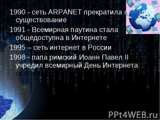 1990 - сеть ARPANET прекратила своё существование 1990 - сеть ARPANET прекратила своё существование 1991 - Всемирная паутина стала общедоступна в Интернете 1995 – сеть интернет в России 1998 - папа римский Иоанн Павел II учредил всемирный День Интер…
