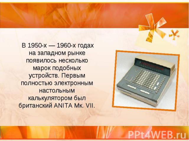 В 1950-х— 1960-х годах на западном рынке появилось несколько марок подобных устройств. Первым полностью электронным настольным калькулятором был британский ANITA Мк. VII.