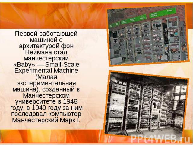 Первой работающей машиной с архитектурой фон Неймана стал манчестерский «Baby»— Small-Scale Experimental Machine (Малая экспериментальная машина), созданный в Манчестерском университете в 1948 году; в 1949 году за ним последовал компьютер Манч…