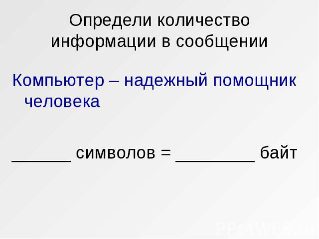 Компьютер – надежный помощник человека Компьютер – надежный помощник человека ______ символов = ________ байт