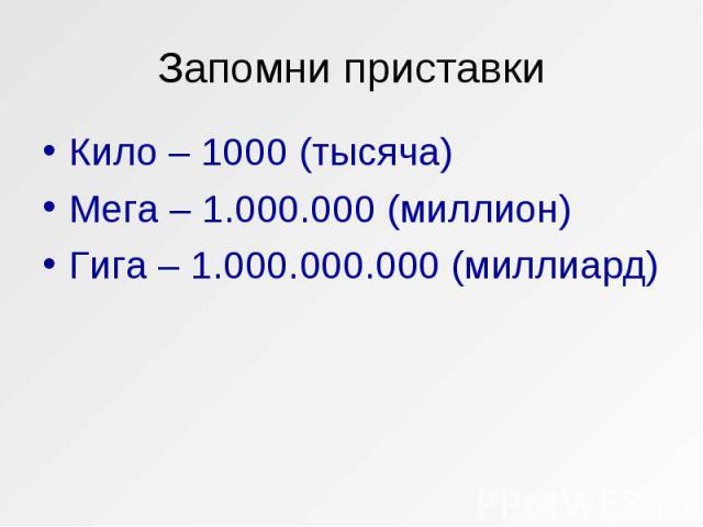 Кило – 1000 (тысяча) Кило – 1000 (тысяча) Мега – 1.000.000 (миллион) Гига – 1.000.000.000 (миллиард)