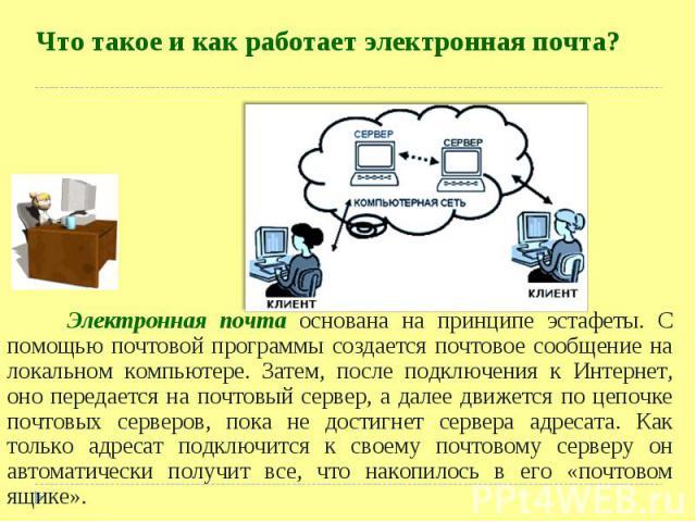 Электронная почта основана на принципе эстафеты. С помощью почтовой программы создается почтовое сообщение на локальном компьютере. Затем, после подключения к Интернет, оно передается на почтовый сервер, а далее движется по цепочке почтовых серверов…