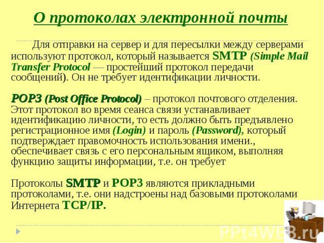 Для отправки на сервер и для пересылки между серверами используют протокол, который называется SMTP (Simple Mail Transfer Protocol — простейший протокол передачи сообщений). Он не требует идентификации личности. Для отправки на сервер и для пересылк…