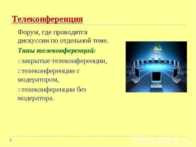 Форум, где проводятся дискуссии по отдельной теме. Форум, где проводятся дискуссии по отдельной теме. Типы телеконференций: закрытые телеконференции, телеконференции с модератором, телеконференции без модератора.
