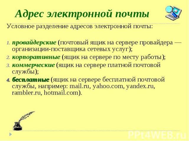 Условное разделение адресов электронной почты: Условное разделение адресов электронной почты: провайдерские (почтовый ящик на сервере провайдера — организации-поставщика сетевых услуг); корпоративные (ящик на сервере по месту работы); коммерческие (…