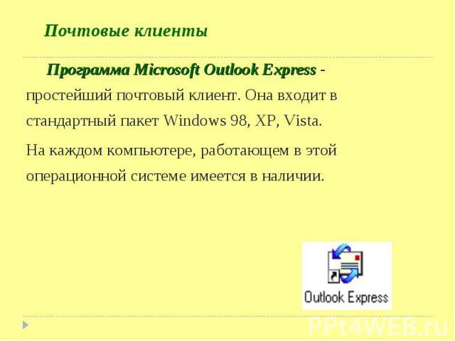 Программа Microsoft Outlook Express - простейший почтовый клиент. Она входит в стандартный пакет Windows 98, XP, Vista. Программа Microsoft Outlook Express - простейший почтовый клиент. Она входит в стандартный пакет Windows 98, XP, Vista. На каждом…