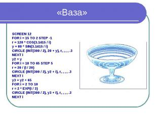 «Ваза» SCREEN 12 FOR i = 15 TO 2 STEP -1 r = 120 * COS(3.1415 / i) y = 80 * SIN(
