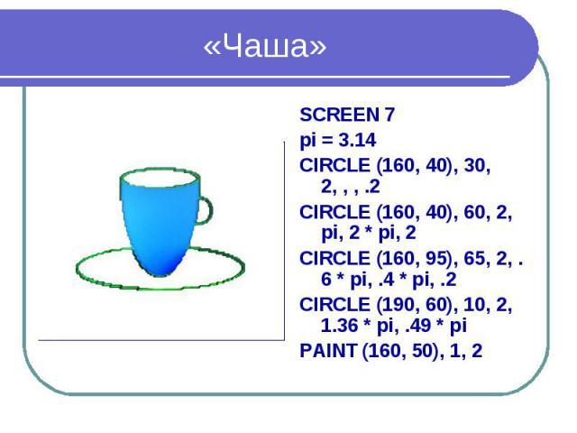 «Чаша» SCREEN 7 pi = 3.14 CIRCLE (160, 40), 30, 2, , , .2 CIRCLE (160, 40), 60, 2, pi, 2 * pi, 2 CIRCLE (160, 95), 65, 2, .6 * pi, .4 * pi, .2 CIRCLE (190, 60), 10, 2, 1.36 * pi, .49 * pi PAINT (160, 50), 1, 2