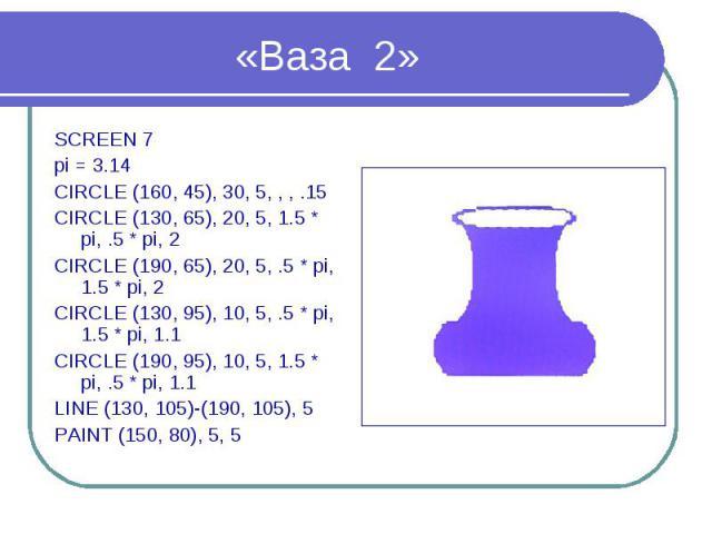 «Ваза 2» SCREEN 7 pi = 3.14 CIRCLE (160, 45), 30, 5, , , .15 CIRCLE (130, 65), 20, 5, 1.5 * pi, .5 * pi, 2 CIRCLE (190, 65), 20, 5, .5 * pi, 1.5 * pi, 2 CIRCLE (130, 95), 10, 5, .5 * pi, 1.5 * pi, 1.1 CIRCLE (190, 95), 10, 5, 1.5 * pi, .5 * pi, 1.1 …