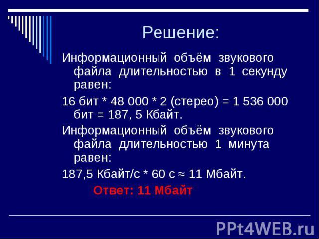 Решение: Информационный объём звукового файла длительностью в 1 секунду равен: 16 бит * 48 000 * 2 (стерео) = 1 536 000 бит = 187, 5 Кбайт. Информационный объём звукового файла длительностью 1 минута равен: 187,5 Кбайт/с * 60 с ≈ 11 Мбайт. Ответ: 11 Мбайт
