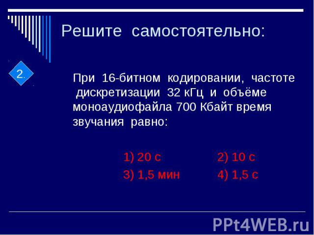 Решите самостоятельно: При 16-битном кодировании, частоте дискретизации 32 кГц и объёме моноаудиофайла 700 Кбайт время звучания равно: 1) 20 с 2) 10 с 3) 1,5 мин 4) 1,5 с