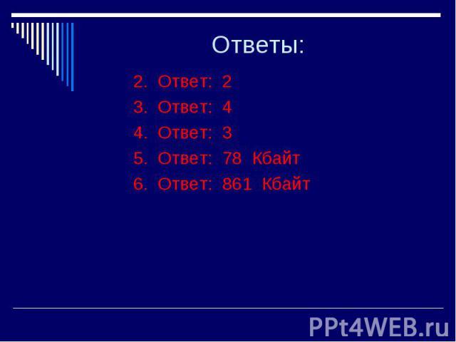 Ответы: 2. Ответ: 2 3. Ответ: 4 4. Ответ: 3 5. Ответ: 78 Кбайт 6. Ответ: 861 Кбайт