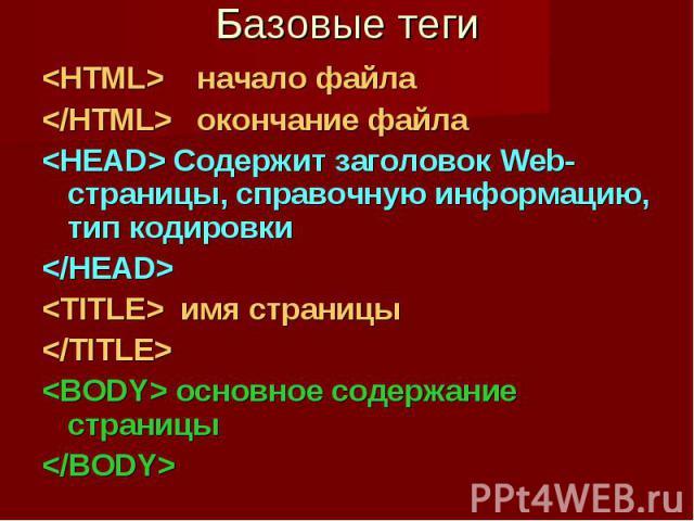Базовые теги <HTML> начало файла </HTML> окончание файла <HEAD> Содержит заголовок Web- страницы, справочную информацию, тип кодировки </HEAD> <TITLE> имя страницы </TITLE> <BODY> основное содержание страниц…