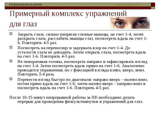 Примерный комплекс упражнений для глаз Закрыть глаза, сильно напрягая глазные мышцы, на счет 1-4, затем раскрыть глаза, расслабить мышцы глаз, посмотреть вдаль на счет 1-6. Повторить 4-5 раз. Посмотреть на переносицу и задержать взор на счет 1-4. До…