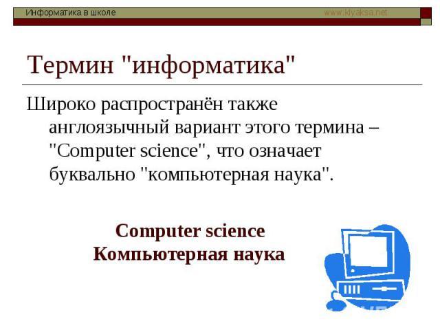 """Термин """"информатика"""" Широко распространён также англоязычный вариант этого термина – """"Сomputer science"""", что означает буквально """"компьютерная наука"""". Сomputer science Компьютерная наука"""