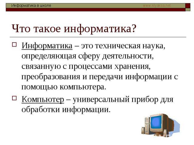 Что такое информатика? Информатика – это техническая наука, определяющая сферу деятельности, связанную с процессами хранения, преобразования и передачи информации с помощью компьютера. Компьютер – универсальный прибор для обработки информации.