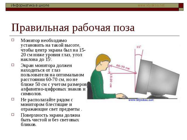 Правильная рабочая поза Монитор необходимо установить на такой высоте, чтобы центр экрана был на 15-20 см ниже уровня глаз, угол наклона до 150. Экран монитора должен находиться от глаз пользователя на оптимальном расстоянии 60-70 см, но не ближе 50…
