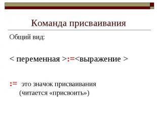 Команда присваивания Общий вид: < переменная >:=<выражение > := это