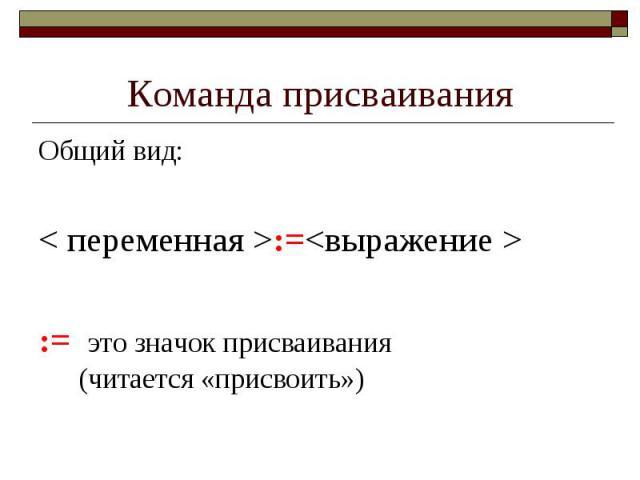 Команда присваивания Общий вид: < переменная >:=<выражение > := это значок присваивания (читается «присвоить»)