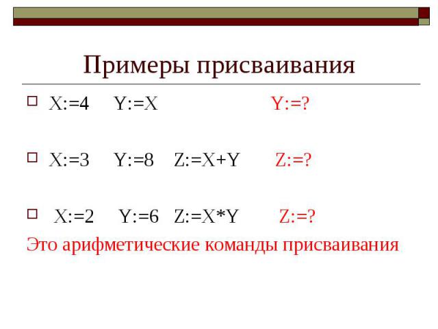 Примеры присваивания X:=4 Y:=X Y:=? X:=3 Y:=8 Z:=X+Y Z:=? X:=2 Y:=6 Z:=X*Y Z:=? Это арифметические команды присваивания