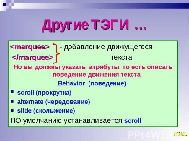<marquee> - добавление движущегося <marquee> - добавление движущегося </marquee> текста Но вы должны указать атрибуты, то есть описать поведение движения текста Behavior (поведение) scroll (прокрутка) alternate (чередование) slide …