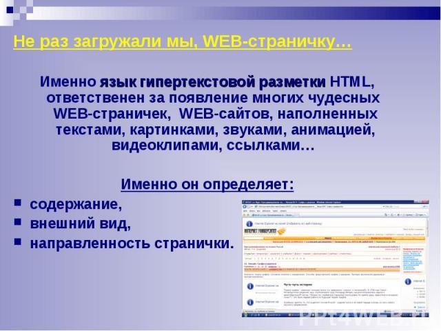 Именно язык гипертекстовой разметки HTML, ответственен за появление многих чудесных WEB-страничек, WEB-сайтов, наполненных текстами, картинками, звуками, анимацией, видеоклипами, ссылками… Именно язык гипертекстовой разметки HTML, ответственен за по…