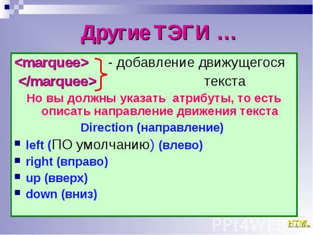 <marquee> - добавление движущегося <marquee> - добавление движущегося </marquee> текста Но вы должны указать атрибуты, то есть описать направление движения текста Direction (направление) left (ПО умолчанию) (влево) right (вправо) u…