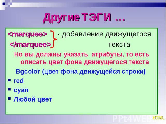 <marquee> - добавление движущегося <marquee> - добавление движущегося </marquee> текста Но вы должны указать атрибуты, то есть описать цвет фона движущегося текста Bgcolor (цвет фона движущейся строки) red сyan Любой цвет