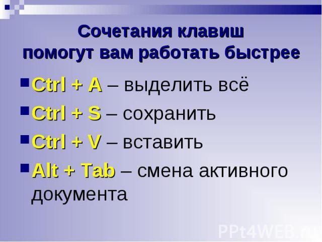 Ctrl + A – выделить всё Ctrl + A – выделить всё Ctrl + S – сохранить Ctrl + V – вставить Alt + Tab – смена активного документа