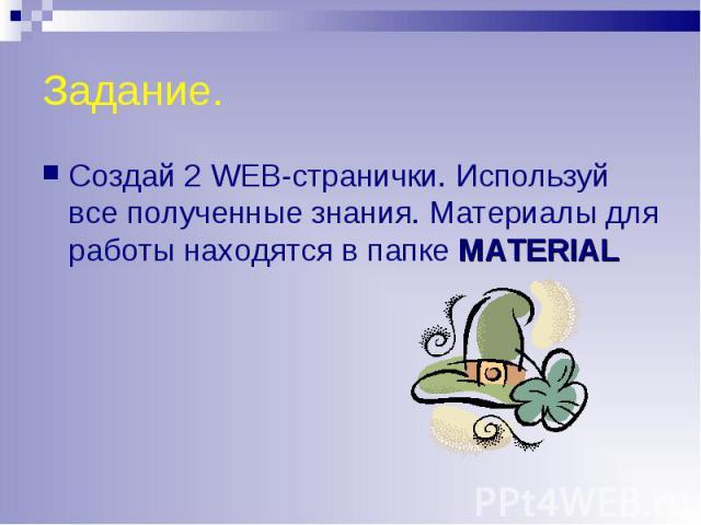 Создай 2 WEB-странички. Используй все полученные знания. Материалы для работы находятся в папке MATERIAL Создай 2 WEB-странички. Используй все полученные знания. Материалы для работы находятся в папке MATERIAL