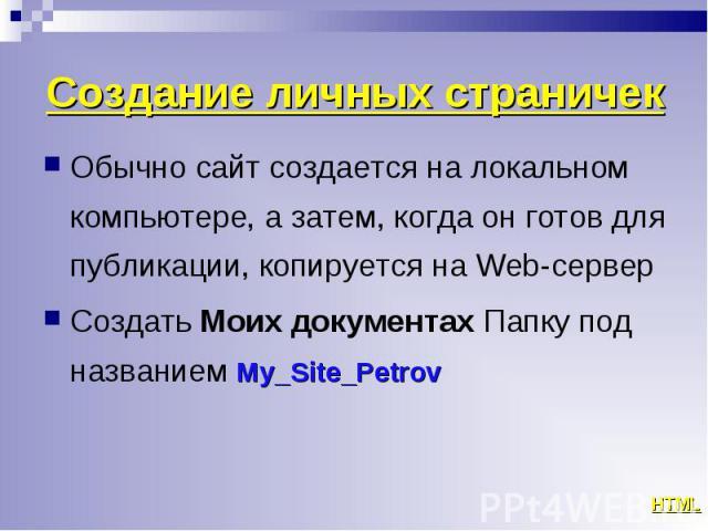 Обычно сайт создается на локальном компьютере, а затем, когда он готов для публикации, копируется на Web-сервер Обычно сайт создается на локальном компьютере, а затем, когда он готов для публикации, копируется на Web-сервер Создать Моих документах П…