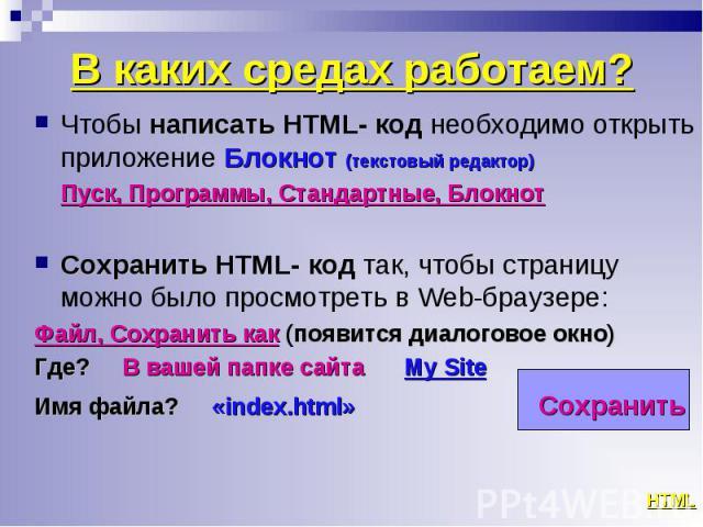 Чтобы написать HTML- код необходимо открыть приложение Блокнот (текстовый редактор) Чтобы написать HTML- код необходимо открыть приложение Блокнот (текстовый редактор) Пуск, Программы, Стандартные, Блокнот Сохранить HTML- код так, чтобы страницу мож…