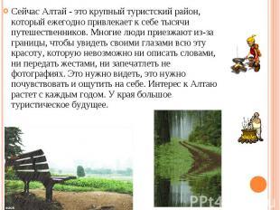 Сейчас Алтай - это крупный туристский район, который ежегодно привлекает к себе