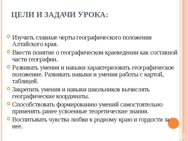 Изучить главные черты географического положения Алтайского края. Изучить главные черты географического положения Алтайского края. Ввести понятие о географическом краеведении как составной части географии. Развивать умения и навыки характеризовать ге…