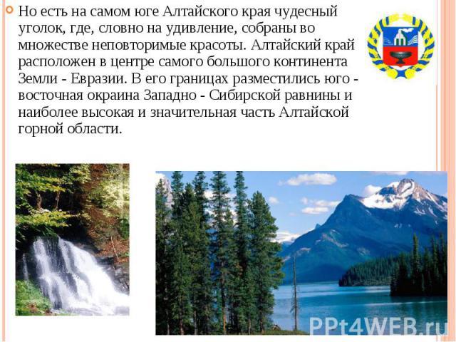 Но есть на самом юге Алтайского края чудесный уголок, где, словно на удивление, собраны во множестве неповторимые красоты. Алтайский край расположен в центре самого большого континента Земли - Евразии. В его границах разместились юго - восточная окр…
