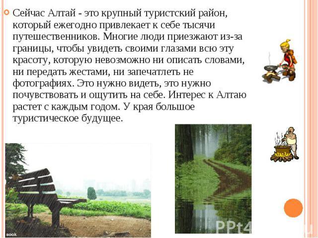 Сейчас Алтай - это крупный туристский район, который ежегодно привлекает к себе тысячи путешественников. Многие люди приезжают из-за границы, чтобы увидеть своими глазами всю эту красоту, которую невозможно ни описать словами, ни передать жестами, н…