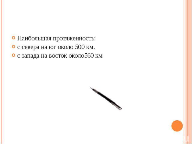 Наибольшая протяженность: Наибольшая протяженность: с севера на юг около 500 км. с запада на восток около560 км