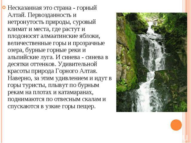 Несказанная это страна - горный Алтай. Первозданность и нетронутость природы, суровый климат и места, где растут и плодоносят алмаатинские яблоки, величественные горы и прозрачные озера, бурные горные реки и альпийские луга. И синева - синева в деся…