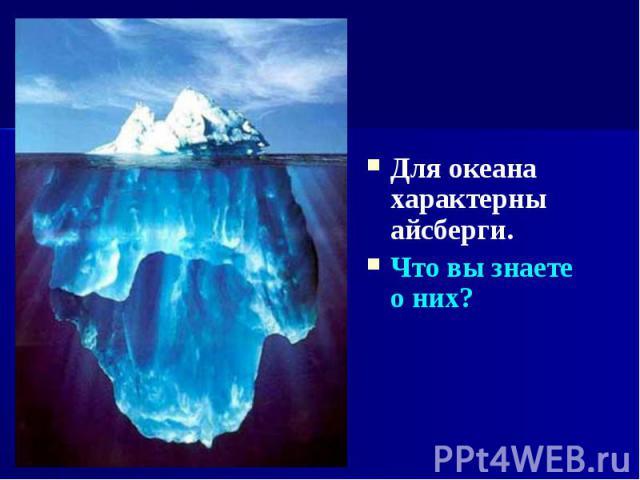 Для океана характерны айсберги. Для океана характерны айсберги. Что вы знаете о них?