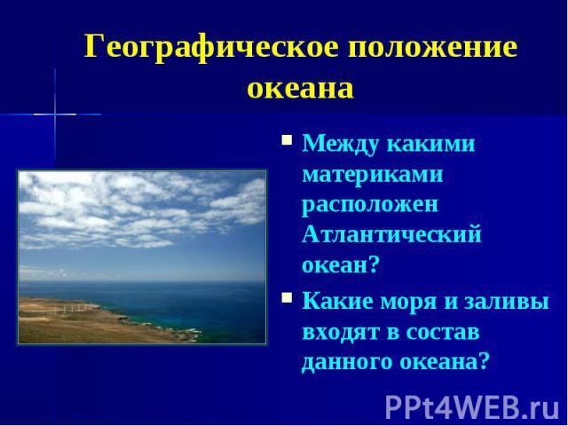 Географическое положение океана Между какими материками расположен Атлантический океан? Какие моря и заливы входят в состав данного океана?
