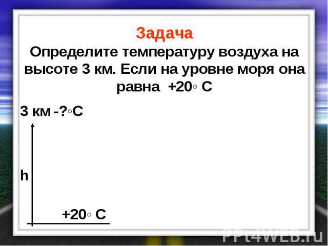 Задача Определите температуру воздуха на высоте 3 км. Если на уровне моря она равна +20◦ С