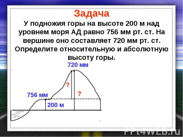 Задача У подножия горы на высоте 200 м над уровнем моря АД равно 756 мм рт. ст. На вершине оно составляет 720 мм рт. ст. Определите относительную и абсолютную высоту горы.