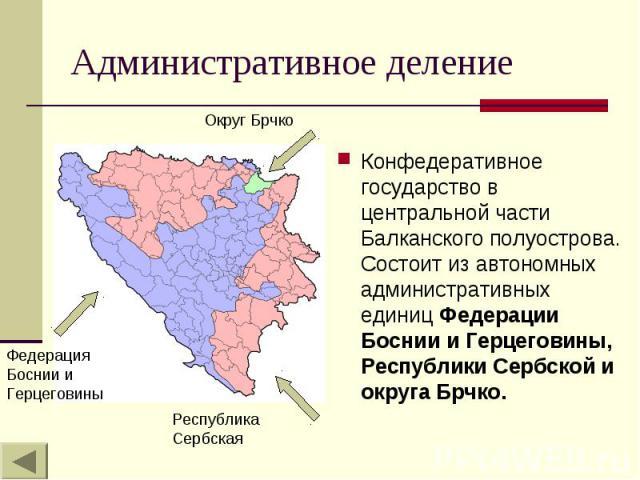 Административное деление Конфедеративное государство в центральной части Балканского полуострова. Состоит из автономных административных единиц Федерации Боснии и Герцеговины, Республики Сербской и округа Брчко.