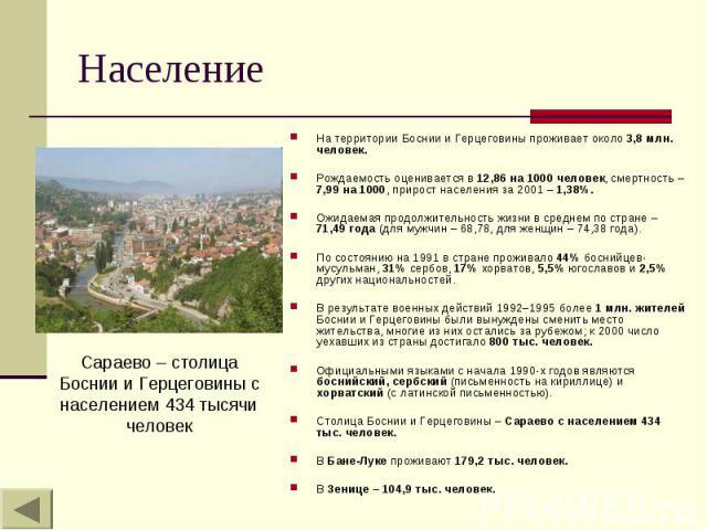 Население На территории Боснии и Герцеговины проживает около 3,8 млн. человек. Рождаемость оценивается в 12,86 на 1000 человек, смертность – 7,99 на 1000, прирост населения за 2001 – 1,38%. Ожидаемая продолжительность жизни в среднем по стране – 71,…