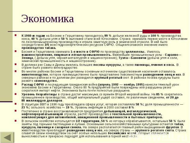 Экономика К 1960-м годам на Боснию и Герцеговину приходилось 99% добычи железной руды и 100% производства кокса, 40% добычи угля и 50% выплавки стали всей Югославии. Страна занимала первое место в Югославии по лесопромышленно…