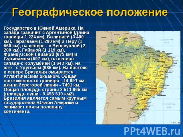 Государство в Южной Америке. На западе граничит с Аргентиной (длина границы 1 224 км), Боливией (3 400 км), Парагваем (1 290 км) и Перу (1 560 км), на севере - с Венесуэлой (2 200 км), Гайаной (1 119 км), Французской Гвианой (673 км) и Суринамом (59…