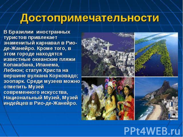 В Бразилии иностранных туристов привлекает знаменитый карнавал в Рио-де-Жанейро. Кроме того, в этом городе находятся известные океанские пляжи Копакабана, Ипанема, Лебнон; статуя Христа на вершине вулкана Корковадо; зоопарк. Среди музеев можно отмет…