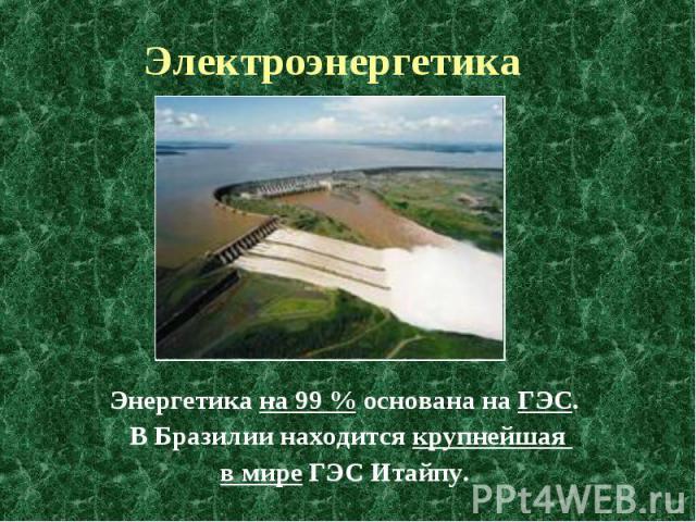 Электроэнергетика Энергетика на 99% основана на ГЭС. В Бразилии находится крупнейшая в мире ГЭС Итайпу.